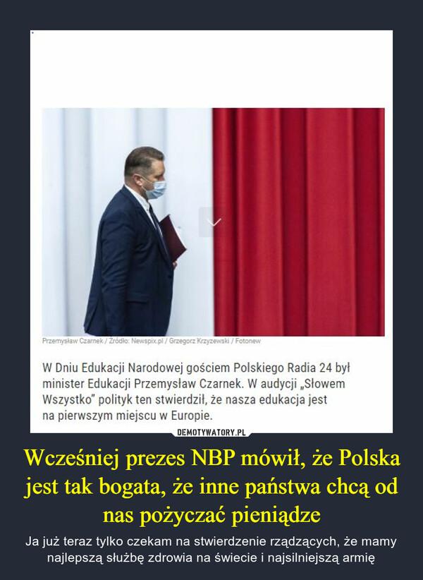 """Wcześniej prezes NBP mówił, że Polska jest tak bogata, że inne państwa chcą od nas pożyczać pieniądze – Ja już teraz tylko czekam na stwierdzenie rządzących, że mamy najlepszą służbę zdrowia na świecie i najsilniejszą armię W Dniu Edukacji Narodowej gościem Polskiego Radia 24 był minister Edukacji Przemysław Czarnek. W audycji """"Słowem Wszystko"""" polityk ten stwierdził, że nasza edukacja jest na pierwszym miejscu w Europie."""