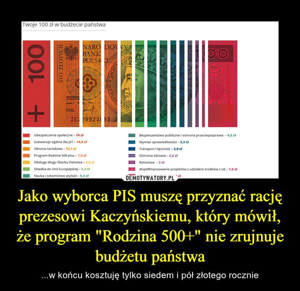 """Jako wyborca PIS muszę przyznać rację prezesowi Kaczyńskiemu, który mówił, że program """"Rodzina 500+"""" nie zrujnuje budżetu państwa – ...w końcu kosztuję tylko siedem i pół złotego rocznie"""