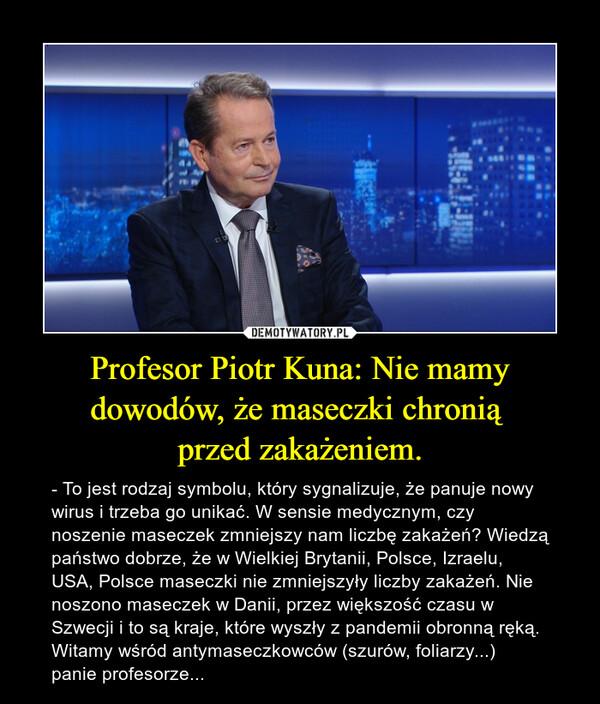 Profesor Piotr Kuna: Nie mamy dowodów, że maseczki chronią przed zakażeniem. – - To jest rodzaj symbolu, który sygnalizuje, że panuje nowy wirus i trzeba go unikać. W sensie medycznym, czy noszenie maseczek zmniejszy nam liczbę zakażeń? Wiedzą państwo dobrze, że w Wielkiej Brytanii, Polsce, Izraelu, USA, Polsce maseczki nie zmniejszyły liczby zakażeń. Nie noszono maseczek w Danii, przez większość czasu w Szwecji i to są kraje, które wyszły z pandemii obronną ręką. Witamy wśród antymaseczkowców (szurów, foliarzy...)panie profesorze...
