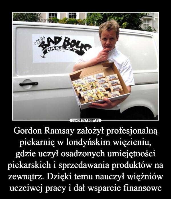 Gordon Ramsay założył profesjonalną piekarnię w londyńskim więzieniu,gdzie uczył osadzonych umiejętności piekarskich i sprzedawania produktów na zewnątrz. Dzięki temu nauczył więźniów uczciwej pracy i dał wsparcie finansowe –