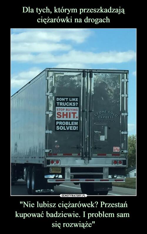 """Dla tych, którym przeszkadzają ciężarówki na drogach """"Nie lubisz ciężarówek? Przestań kupować badziewie. I problem sam  się rozwiąże"""""""
