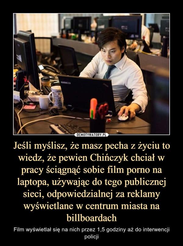 Jeśli myślisz, że masz pecha z życiu to wiedz, że pewien Chińczyk chciał w pracy ściągnąć sobie film porno na laptopa, używając do tego publicznej sieci, odpowiedzialnej za reklamy wyświetlane w centrum miasta na billboardach – Film wyświetlał się na nich przez 1,5 godziny aż do interwencji policji