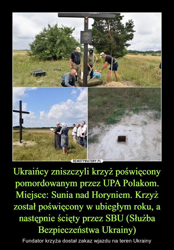 Ukraińcy zniszczyli krzyż poświęcony pomordowanym przez UPA Polakom. Miejsce: Sunia nad Horyniem. Krzyż został poświęcony w ubiegłym roku, a następnie ścięty przez SBU (Służba Bezpieczeństwa Ukrainy)